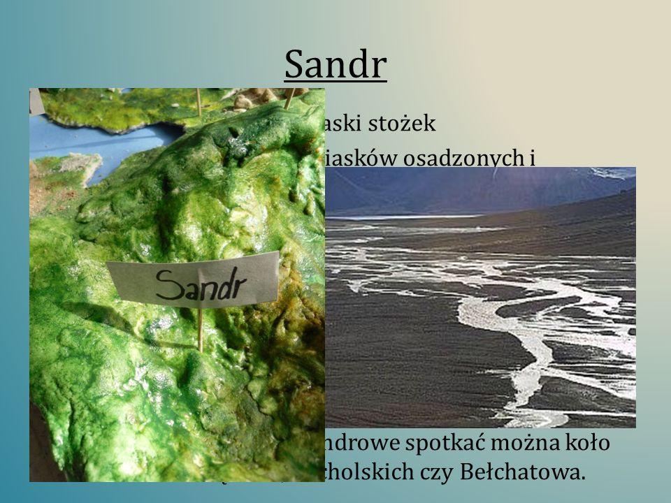 Sandr Jest to rozległy, bardzo płaski stożek Zbudowany ze żwirów i piasków osadzonych i wypłukanych przez wody pochodzące z topniejącego lądolodu. Pow
