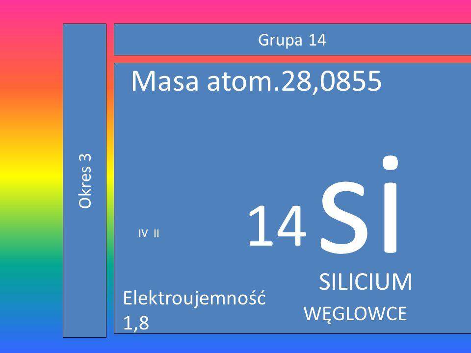 Grupa 14 Okres 3 si 14 Masa atom.28,0855 IV II SILICIUM Elektroujemność 1,8 WĘGLOWCE