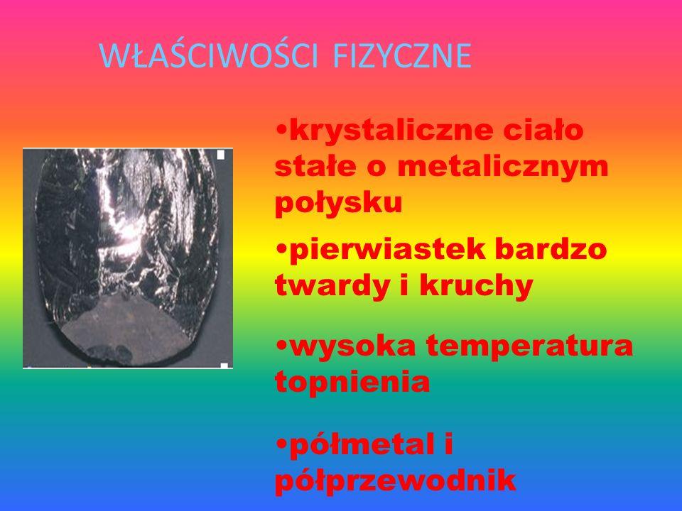 WŁAŚCIWOŚCI FIZYCZNE półmetal i półprzewodnik krystaliczne ciało stałe o metalicznym połysku pierwiastek bardzo twardy i kruchy wysoka temperatura topnienia