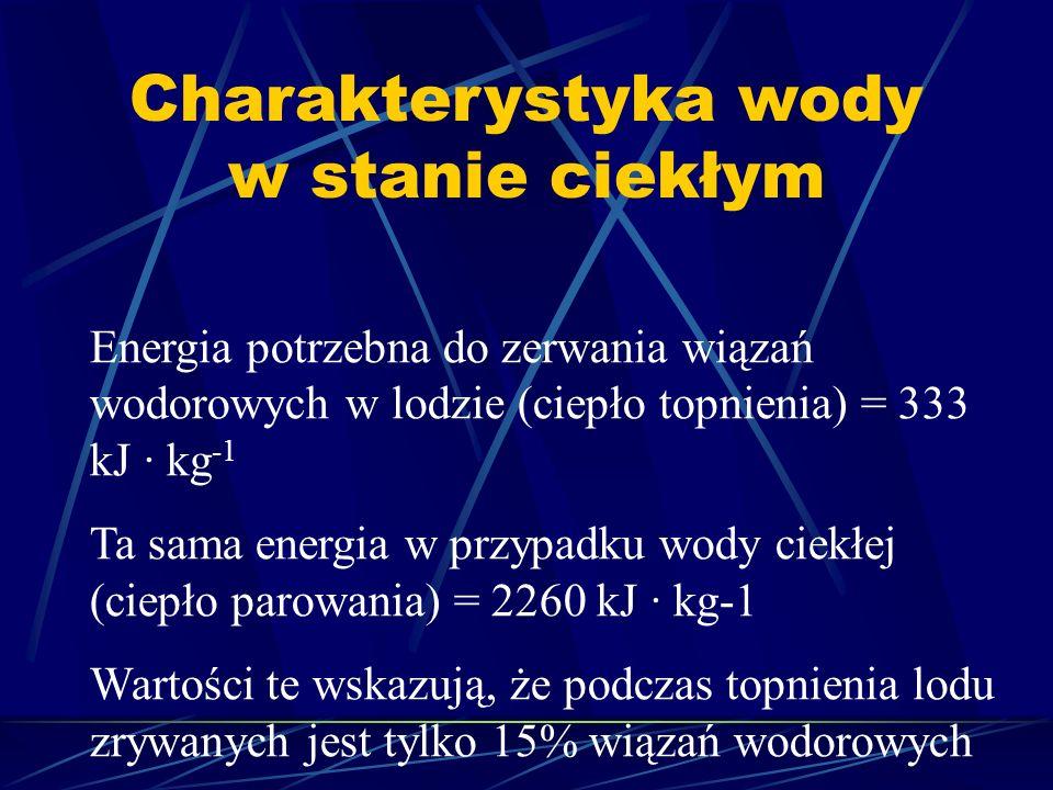 Charakterystyka wody w stanie ciekłym Energia potrzebna do zerwania wiązań wodorowych w lodzie (ciepło topnienia) = 333 kJ · kg -1 Ta sama energia w p