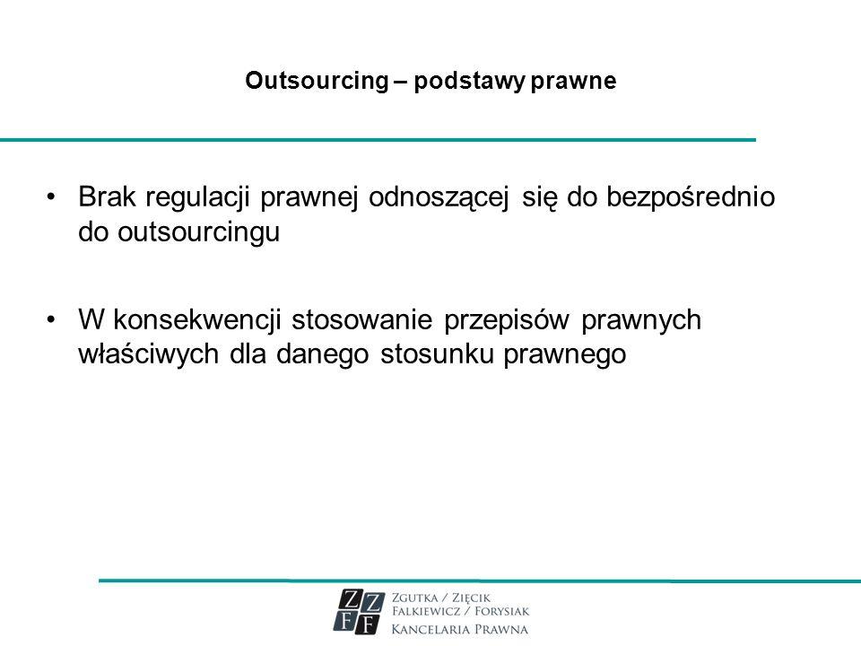 Outsourcing – podstawy prawne Brak regulacji prawnej odnoszącej się do bezpośrednio do outsourcingu W konsekwencji stosowanie przepisów prawnych właśc