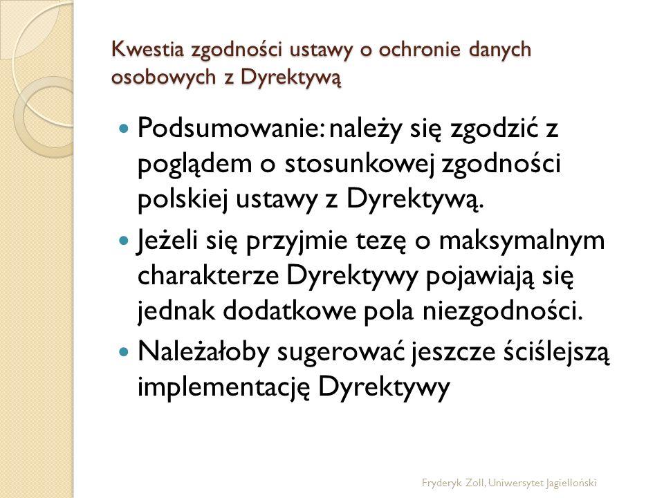 Kwestia zgodności ustawy o ochronie danych osobowych z Dyrektywą Podsumowanie: należy się zgodzić z poglądem o stosunkowej zgodności polskiej ustawy z
