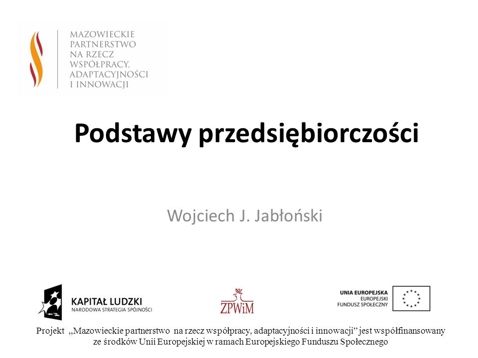 Podstawy przedsiębiorczości Wojciech J. Jabłoński Projekt Mazowieckie partnerstwo na rzecz współpracy, adaptacyjności i innowacji jest współfinansowan