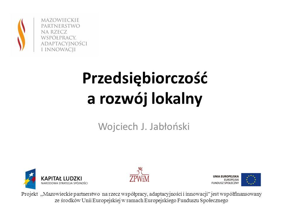 Przedsiębiorczość a rozwój lokalny Wojciech J. Jabłoński Projekt Mazowieckie partnerstwo na rzecz współpracy, adaptacyjności i innowacji jest współfin