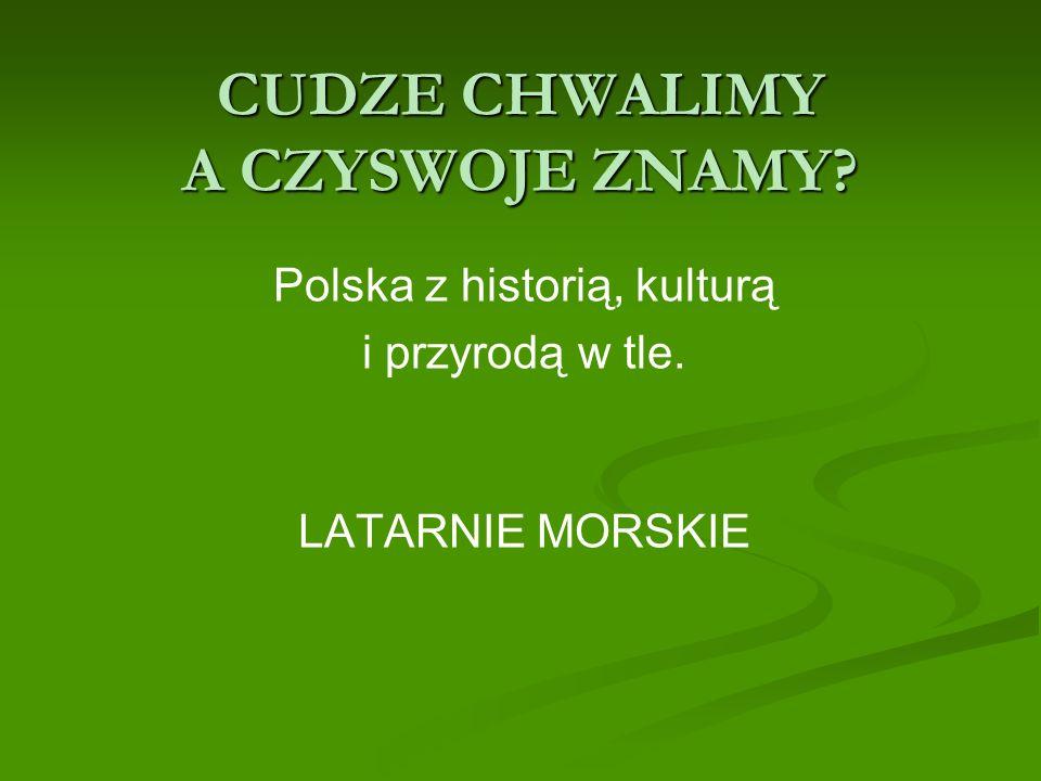 CUDZE CHWALIMY A CZYSWOJE ZNAMY? Polska z historią, kulturą i przyrodą w tle. LATARNIE MORSKIE