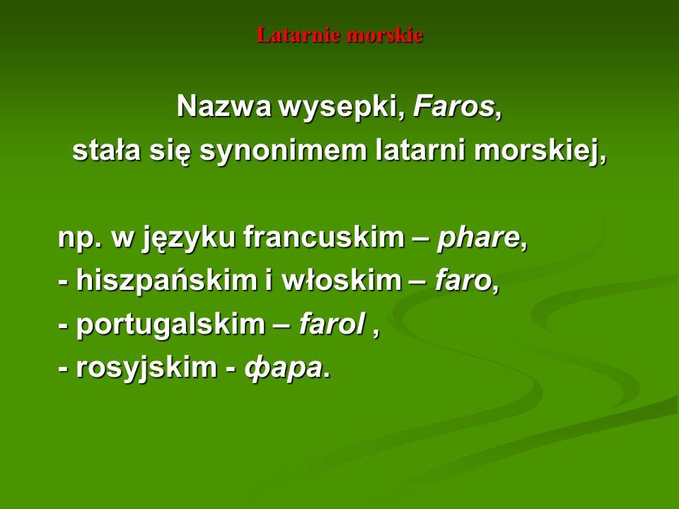 Latarnie morskie Nazwa wysepki, Faros, stała się synonimem latarni morskiej, np. w języku francuskim – phare, np. w języku francuskim – phare, - hiszp