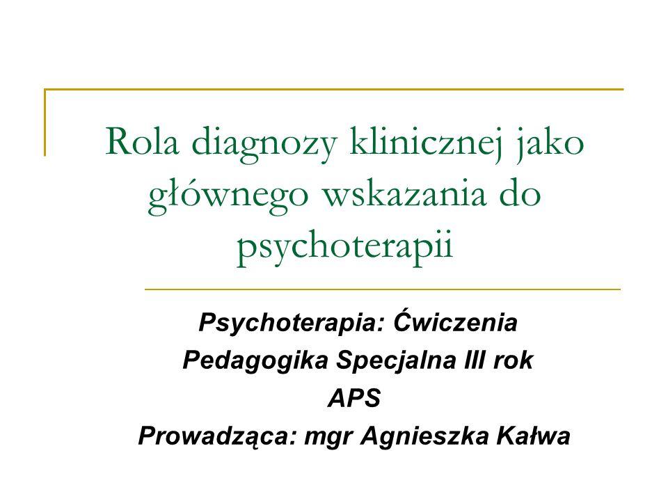 Rola diagnozy klinicznej jako głównego wskazania do psychoterapii Psychoterapia: Ćwiczenia Pedagogika Specjalna III rok APS Prowadząca: mgr Agnieszka