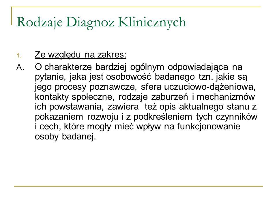 Rodzaje Diagnoz Klinicznych 1. Ze względu na zakres: A. O charakterze bardziej ogólnym odpowiadająca na pytanie, jaka jest osobowość badanego tzn. jak