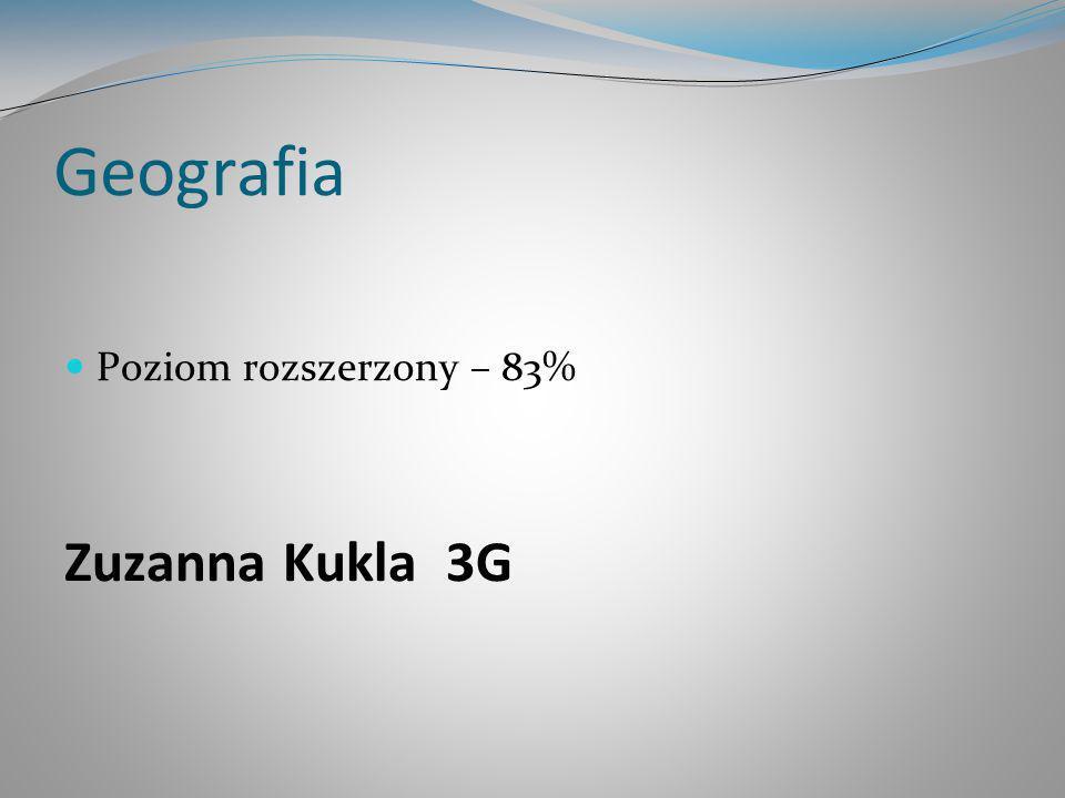 Geografia Poziom rozszerzony – 83% Zuzanna Kukla 3G