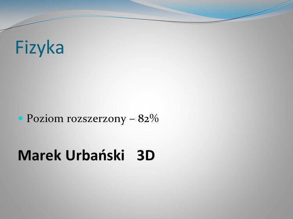 Fizyka Poziom rozszerzony – 82% Marek Urbański 3D