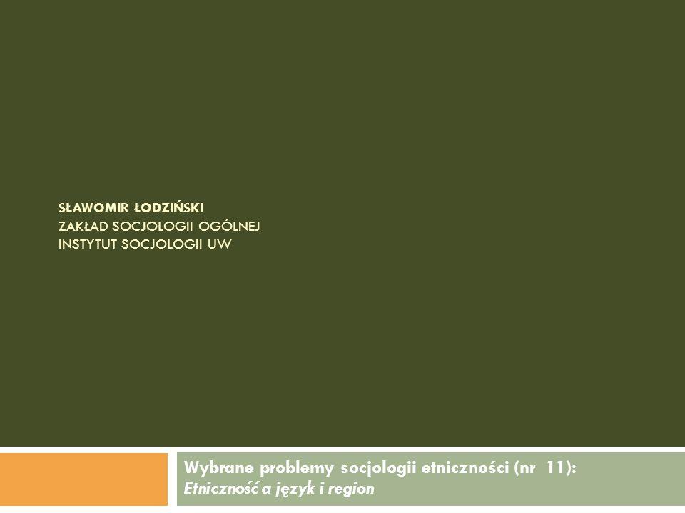 SŁAWOMIR ŁODZIŃSKI ZAKŁAD SOCJOLOGII OGÓLNEJ INSTYTUT SOCJOLOGII UW Wybrane problemy socjologii etniczności (nr 11): Etniczność a język i region