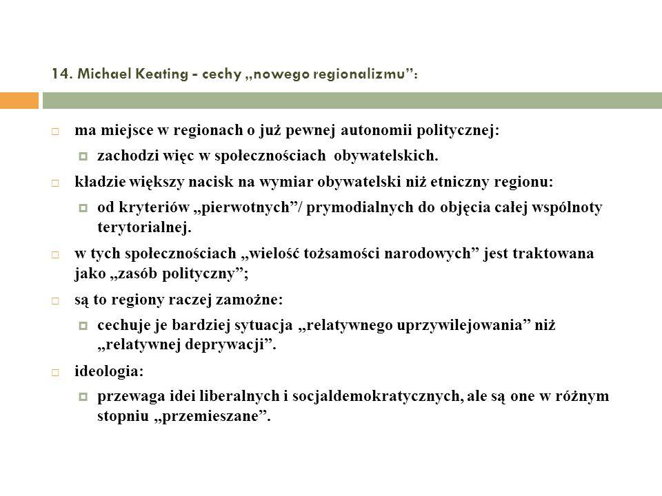 14. Michael Keating - cechy nowego regionalizmu: ma miejsce w regionach o już pewnej autonomii politycznej: zachodzi więc w społecznościach obywatelsk