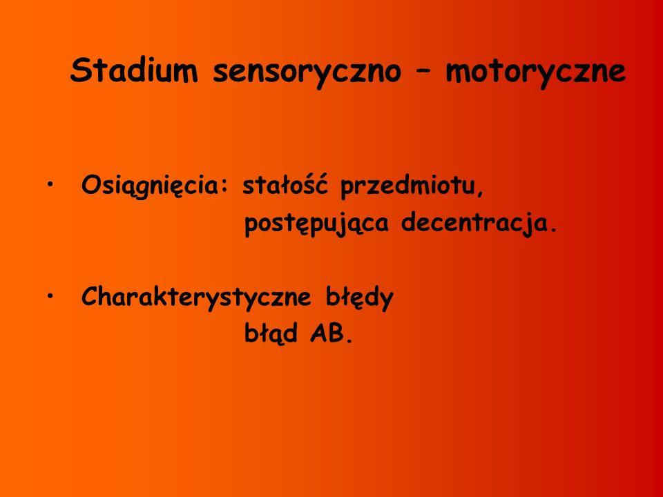 Stadium sensoryczno – motoryczne Osiągnięcia: stałość przedmiotu, postępująca decentracja. Charakterystyczne błędy błąd AB.