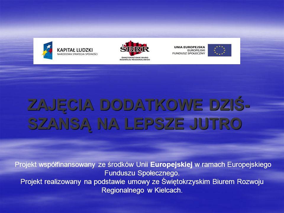 ZAJĘCIA DODATKOWE DZIŚ- SZANSĄ NA LEPSZE JUTRO Projekt współfinansowany ze środków Unii Europejskiej w ramach Europejskiego Funduszu Społecznego. Proj