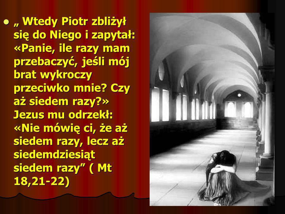 Wtedy Piotr zbliżył się do Niego i zapytał: «Panie, ile razy mam przebaczyć, jeśli mój brat wykroczy przeciwko mnie? Czy aż siedem razy?» Jezus mu odr