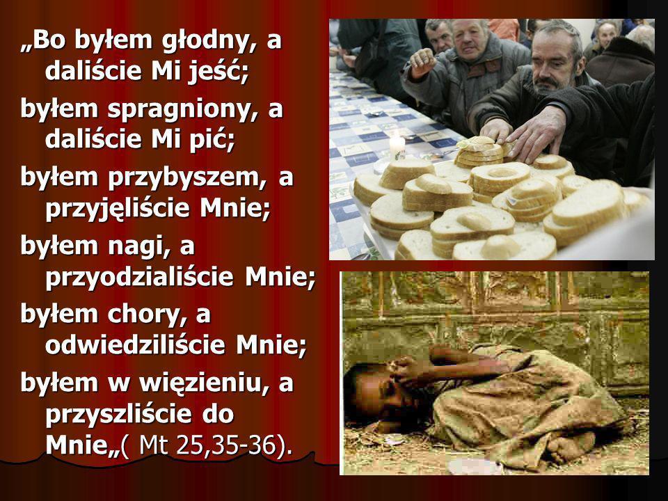 Bo byłem głodny, a daliście Mi jeść; byłem spragniony, a daliście Mi pić; byłem przybyszem, a przyjęliście Mnie; byłem nagi, a przyodzialiście Mnie; b