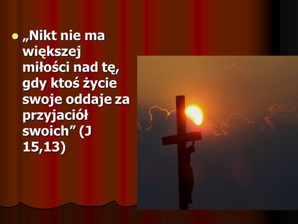 Nikt nie ma większej miłości nad tę, gdy ktoś życie swoje oddaje za przyjaciół swoich (J 15,13) Nikt nie ma większej miłości nad tę, gdy ktoś życie sw