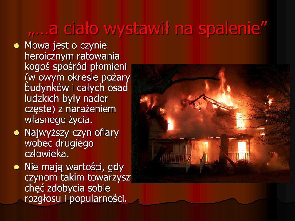 …a ciało wystawił na spalenie Mowa jest o czynie heroicznym ratowania kogoś spośród płomieni (w owym okresie pożary budynków i całych osad ludzkich by