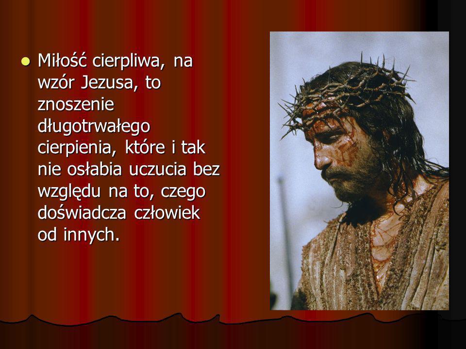 Miłość cierpliwa, na wzór Jezusa, to znoszenie długotrwałego cierpienia, które i tak nie osłabia uczucia bez względu na to, czego doświadcza człowiek