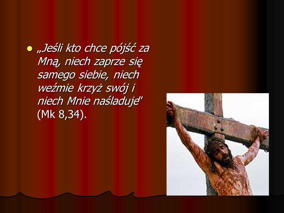 Jeśli kto chce pójść za Mną, niech zaprze się samego siebie, niech weźmie krzyż swój i niech Mnie naśladuje (Mk 8,34).Jeśli kto chce pójść za Mną, nie