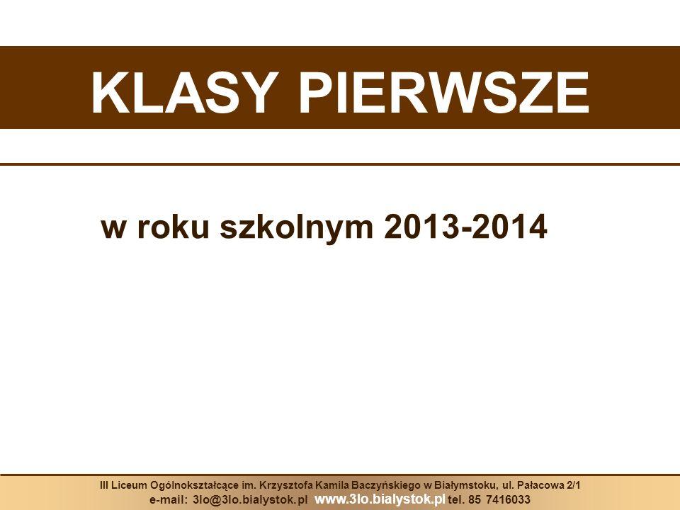 KLASY PIERWSZE w roku szkolnym 2013-2014 III Liceum Ogólnokształcące im. Krzysztofa Kamila Baczyńskiego w Białymstoku, ul. Pałacowa 2/1 e-mail: 3lo@3l