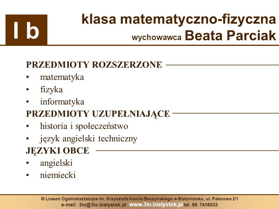 klasa matematyczno-fizyczna wychowawca Beata Parciak PRZEDMIOTY ROZSZERZONE matematyka fizyka informatyka PRZEDMIOTY UZUPEŁNIAJĄCE historia i społecze