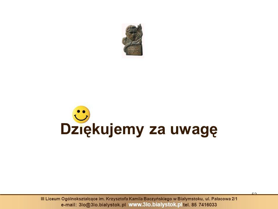 Dziękujemy za uwagę 52 III Liceum Ogólnokształcące im. Krzysztofa Kamila Baczyńskiego w Białymstoku, ul. Pałacowa 2/1 e-mail: 3lo@3lo.bialystok.pl www