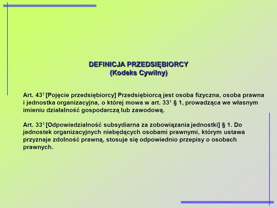 DEFINICJA PRZEDSIĘBIORCY (Kodeks Cywilny) Art. 43 1 [Pojęcie przedsiębiorcy] Przedsiębiorcą jest osoba fizyczna, osoba prawna i jednostka organizacyjn
