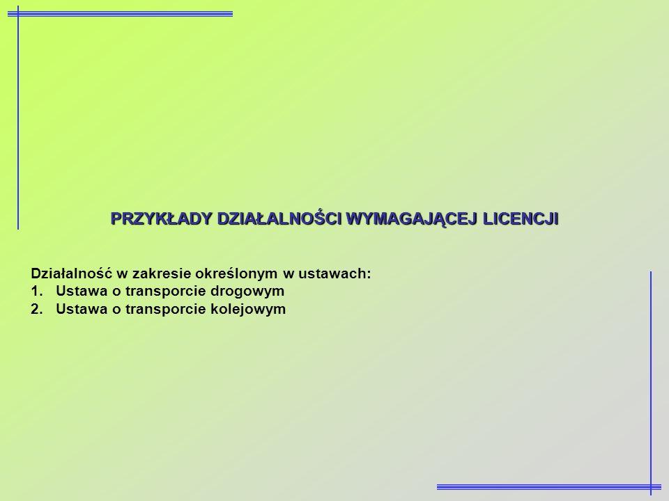 PRZYKŁADY DZIAŁALNOŚCI WYMAGAJĄCEJ LICENCJI Działalność w zakresie określonym w ustawach: 1.Ustawa o transporcie drogowym 2.Ustawa o transporcie kolej