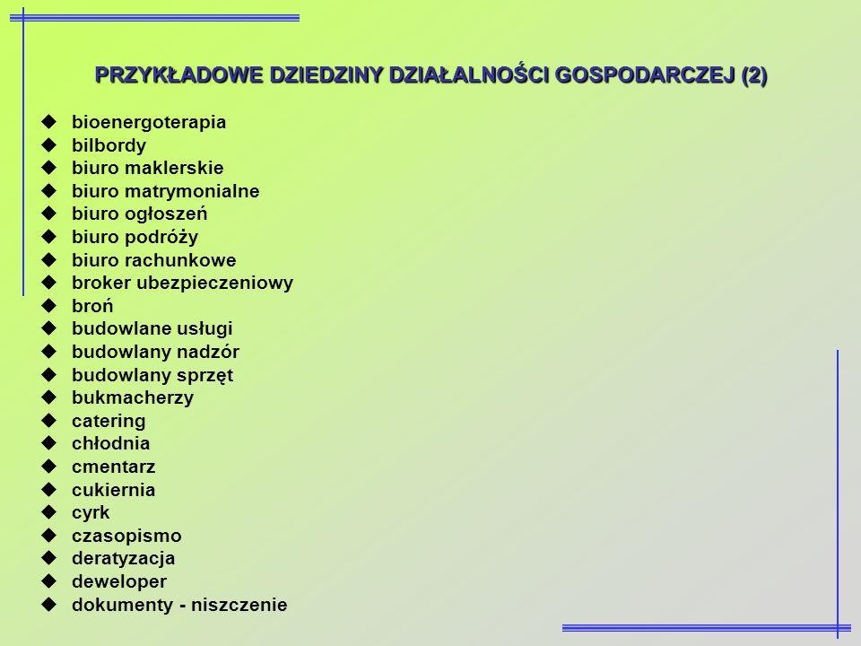 PRZYKŁADOWE DZIEDZINY DZIAŁALNOŚCI GOSPODARCZEJ (2) bioenergoterapia bilbordy biuro maklerskie biuro matrymonialne biuro ogłoszeń biuro podróży biuro