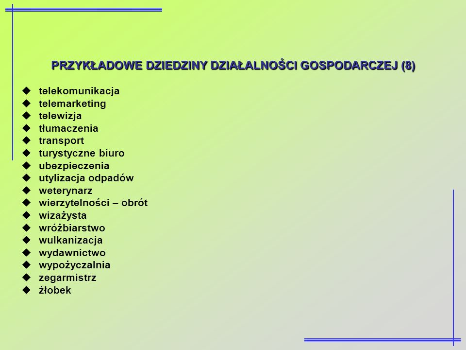PRZYKŁADOWEDZIEDZINY DZIAŁALNOŚCI GOSPODARCZEJ (8) PRZYKŁADOWE DZIEDZINY DZIAŁALNOŚCI GOSPODARCZEJ (8) telekomunikacja telemarketing telewizja tłumacz