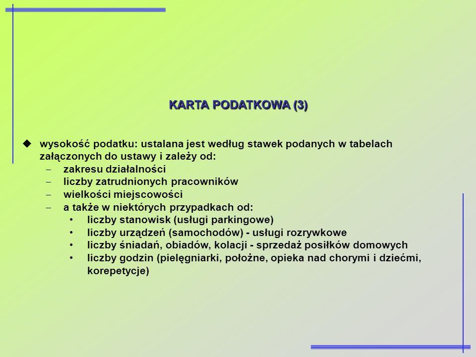 KARTA PODATKOWA (3) wysokość podatku: ustalana jest według stawek podanych w tabelach załączonych do ustawy i zależy od: zakresu działalności liczby z