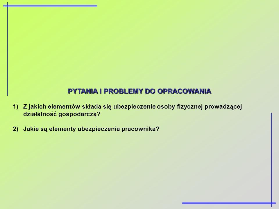 PYTANIA I PROBLEMY DO OPRACOWANIA 1)Z jakich elementów składa się ubezpieczenie osoby fizycznej prowadzącej działalność gospodarczą? 2)Jakie są elemen