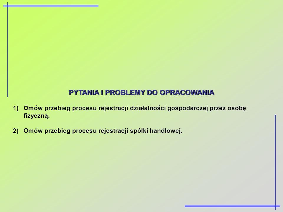 PYTANIA I PROBLEMY DO OPRACOWANIA 1)Omów przebieg procesu rejestracji działalności gospodarczej przez osobę fizyczną. 2)Omów przebieg procesu rejestra