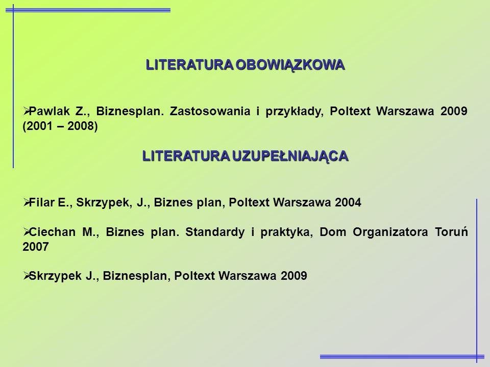 LITERATURA OBOWIĄZKOWA Pawlak Z., Biznesplan. Zastosowania i przykłady, Poltext Warszawa 2009 (2001 – 2008) LITERATURA UZUPEŁNIAJĄCA Filar E., Skrzype