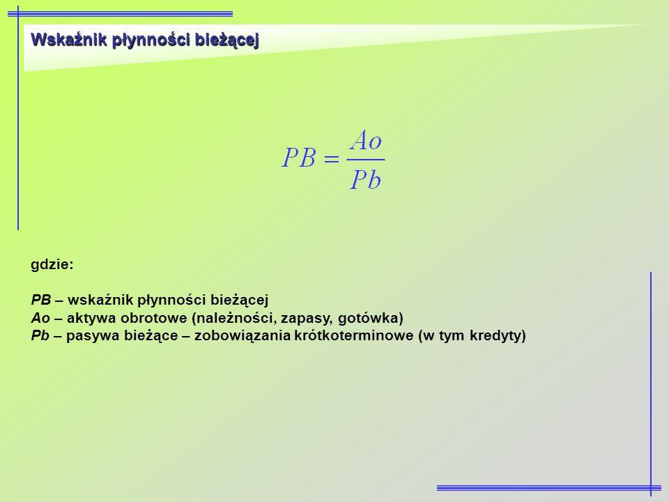 Wskaźnik płynności bieżącej gdzie: PB – wskaźnik płynności bieżącej Ao – aktywa obrotowe (należności, zapasy, gotówka) Pb – pasywa bieżące – zobowiąza