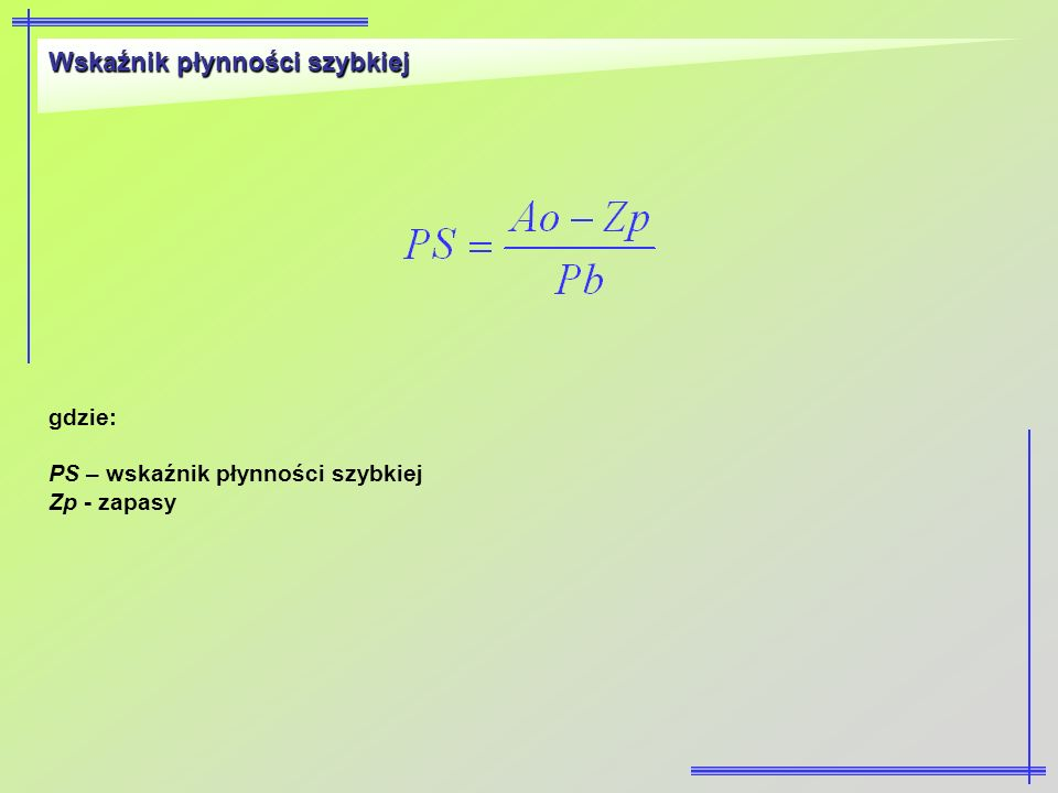 Wskaźnik płynności szybkiej gdzie: PS – wskaźnik płynności szybkiej Zp - zapasy