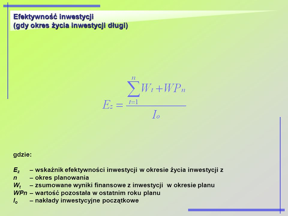Efektywność inwestycji (gdy okres życia inwestycji długi) gdzie: E z – wskaźnik efektywności inwestycji w okresie życia inwestycji z n– okres planowan