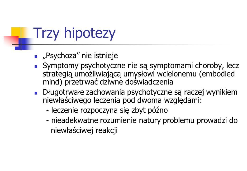 Trzy hipotezy Psychoza nie istnieje Symptomy psychotyczne nie są symptomami choroby, lecz strategią umożliwiającą umysłowi wcielonemu (embodied mind)