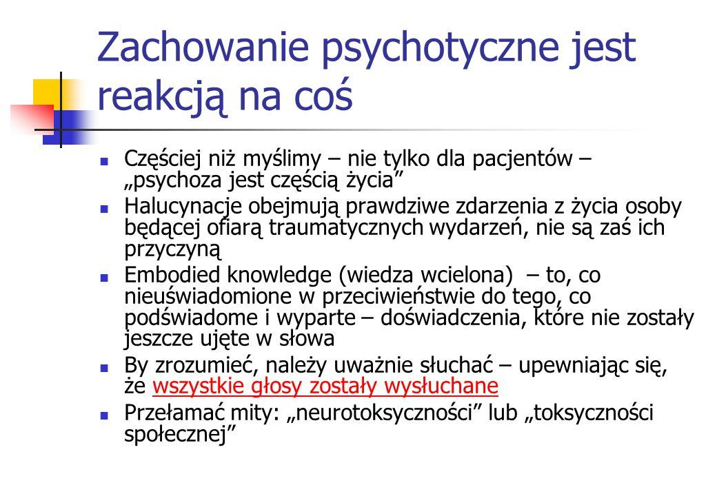 Zachowanie psychotyczne jest reakcją na coś Częściej niż myślimy – nie tylko dla pacjentów – psychoza jest częścią życia Halucynacje obejmują prawdziw
