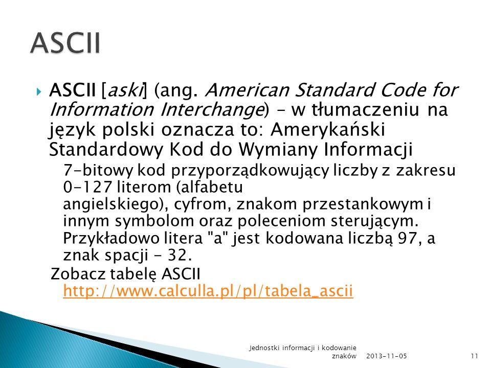ASCII [aski] (ang. American Standard Code for Information Interchange) – w tłumaczeniu na język polski oznacza to: Amerykański Standardowy Kod do Wymi