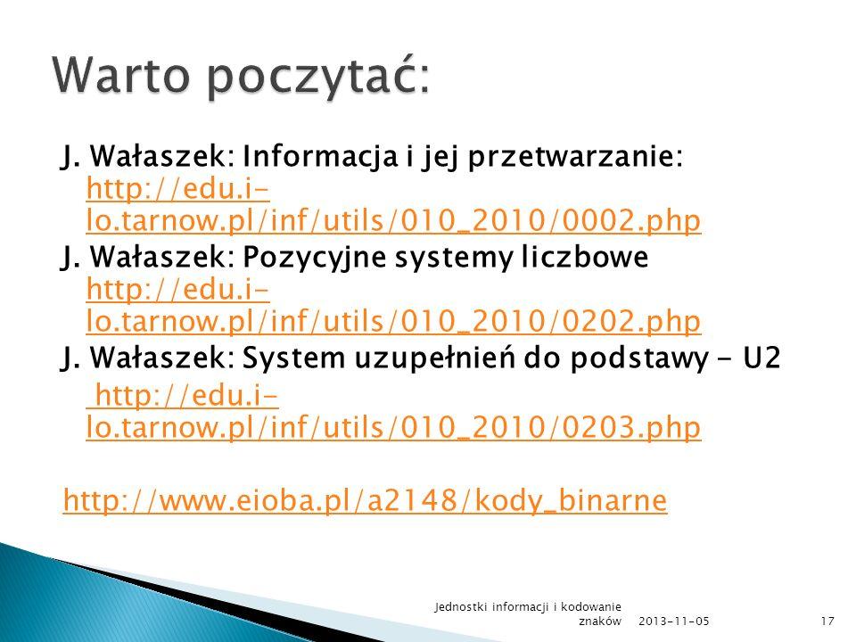 J. Wałaszek: Informacja i jej przetwarzanie: http://edu.i- lo.tarnow.pl/inf/utils/010_2010/0002.php http://edu.i- lo.tarnow.pl/inf/utils/010_2010/0002