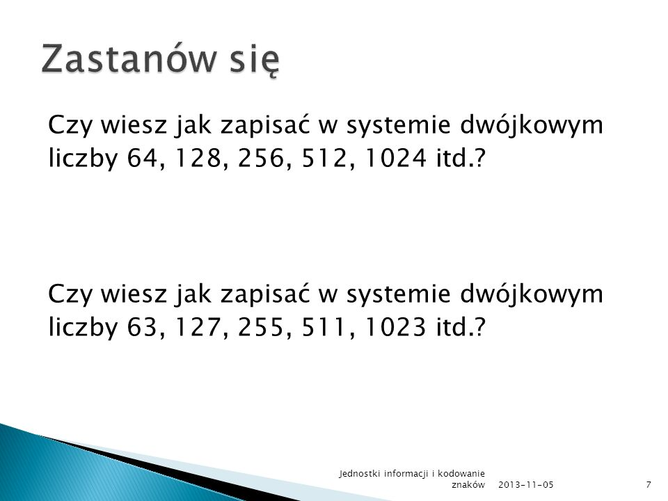 Czy wiesz jak zapisać w systemie dwójkowym liczby 64, 128, 256, 512, 1024 itd.? Czy wiesz jak zapisać w systemie dwójkowym liczby 63, 127, 255, 511, 1