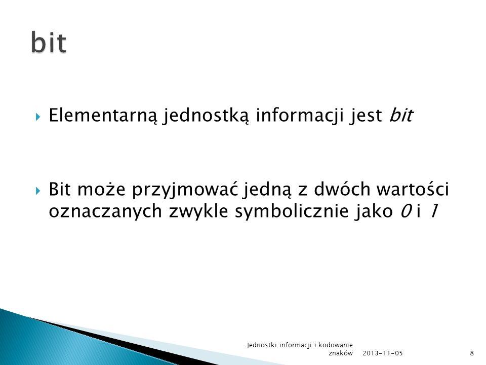 Elementarną jednostką informacji jest bit Bit może przyjmować jedną z dwóch wartości oznaczanych zwykle symbolicznie jako 0 i 1 2013-11-05 Jednostki i