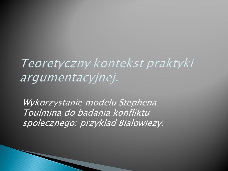 Teoretyczny kontekst praktyki argumentacyjnej. Wykorzystanie modelu Stephena Toulmina do badania konfliktu społecznego: przykład Bialowieży.