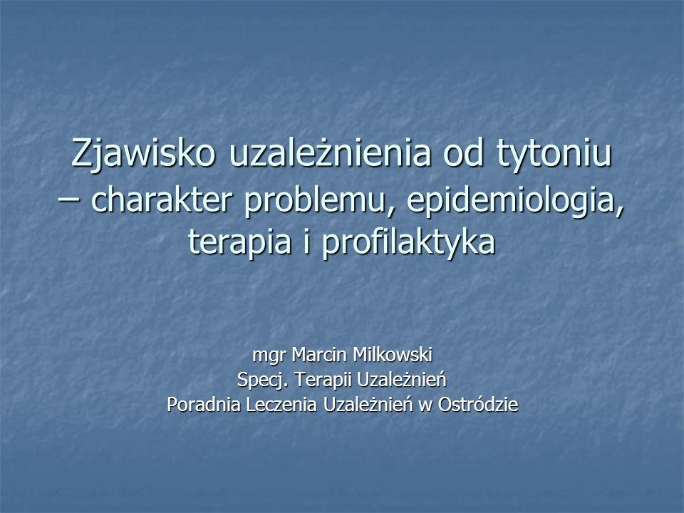 Zjawisko uzależnienia od tytoniu – charakter problemu, epidemiologia, terapia i profilaktyka mgr Marcin Milkowski Specj. Terapii Uzależnień Poradnia L