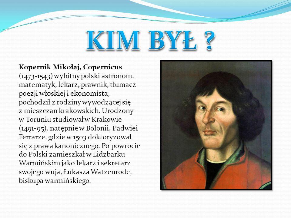 Kopernik Mikołaj, Copernicus (1473-1543) wybitny polski astronom, matematyk, lekarz, prawnik, tłumacz poezji włoskiej i ekonomista, pochodził z rodzin