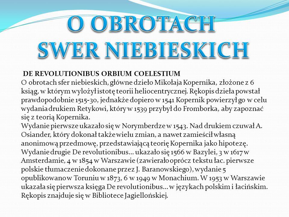 DE REVOLUTIONIBUS ORBIUM COELESTIUM O obrotach sfer niebieskich, główne dzieło Mikołaja Kopernika, złożone z 6 ksiąg, w którym wylożył istotę teorii h