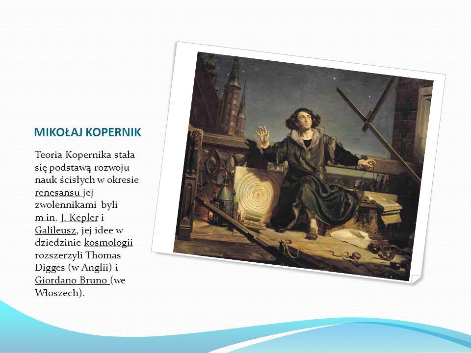 MIKOŁAJ KOPERNIK Teoria Kopernika stała się podstawą rozwoju nauk ścisłych w okresie renesansu jej zwolennikami byli m.in. J. Kepler i Galileusz, jej