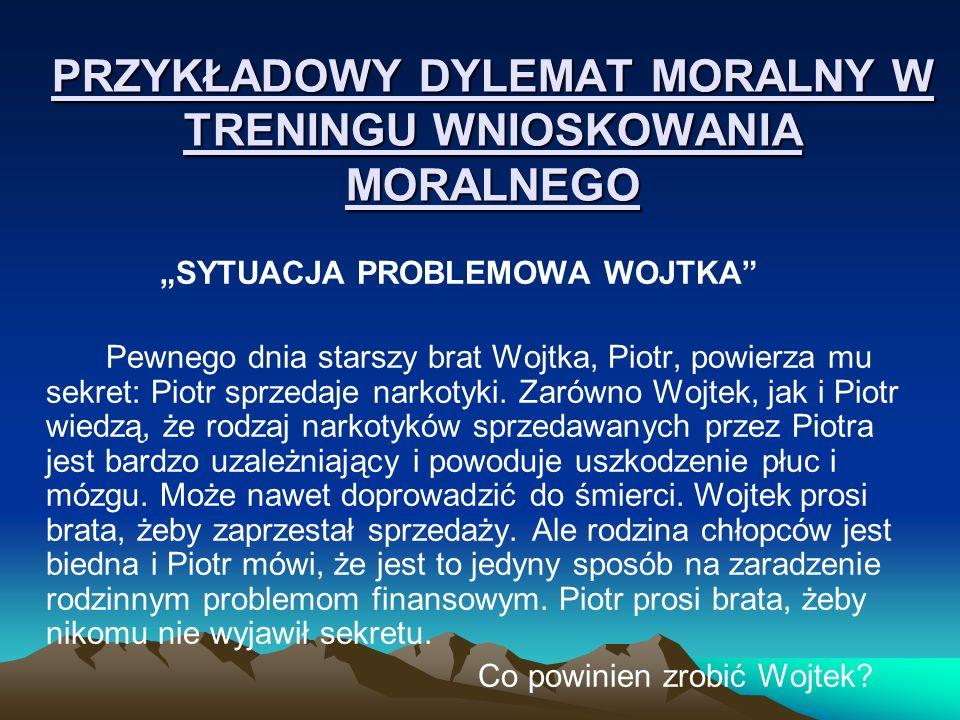 PRZYKŁADOWY DYLEMAT MORALNY W TRENINGU WNIOSKOWANIA MORALNEGO SYTUACJA PROBLEMOWA WOJTKA Pewnego dnia starszy brat Wojtka, Piotr, powierza mu sekret: